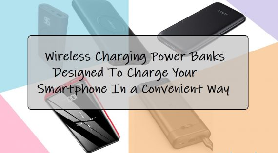 Wireless Charging Power Banks Designed To Charge Your Smartphone In a Convenient Way